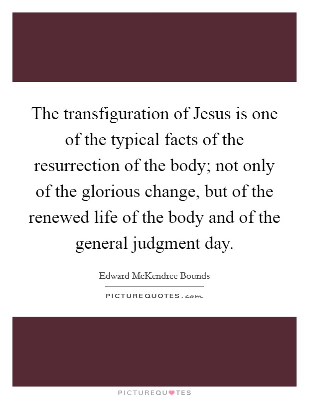 The transfiguration of Jesus is one of the typical facts of the resurrection of the body; not only of the glorious change, but of the renewed life of the body and of the general judgment day Picture Quote #1
