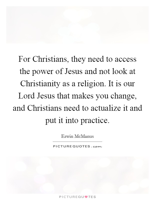 For Christians, they need to access the power of Jesus and not look at Christianity as a religion. It is our Lord Jesus that makes you change, and Christians need to actualize it and put it into practice Picture Quote #1