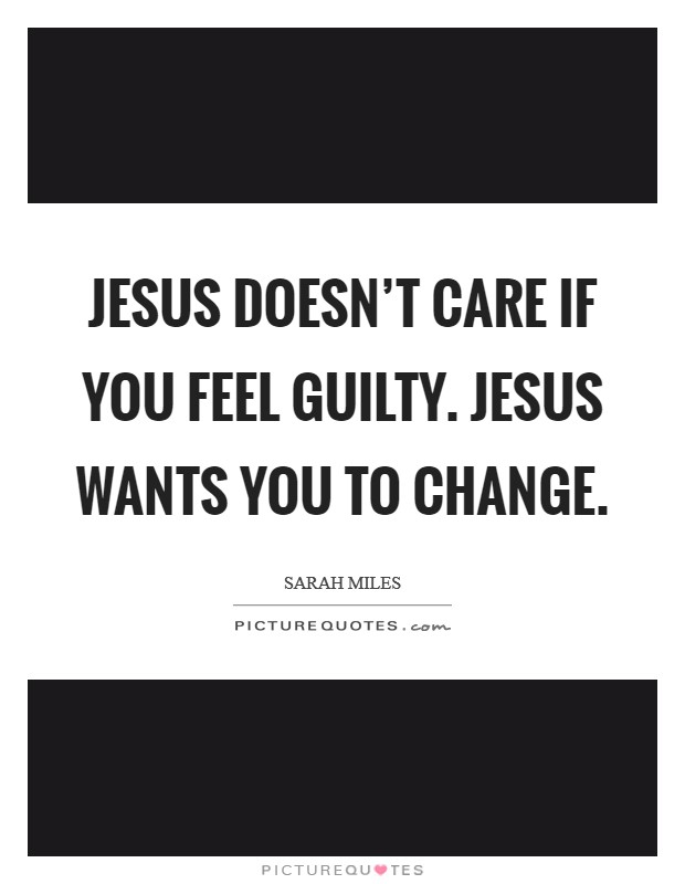 Jesus doesn't care if you feel guilty. Jesus wants you to change Picture Quote #1