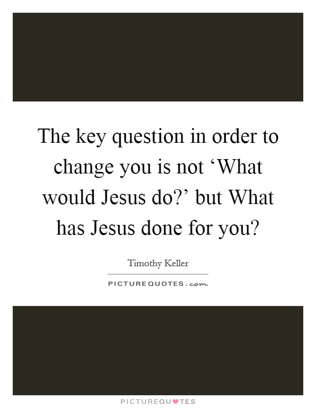 The key question in order to change you is not 'What would Jesus do?' but What has Jesus done for you? Picture Quote #1