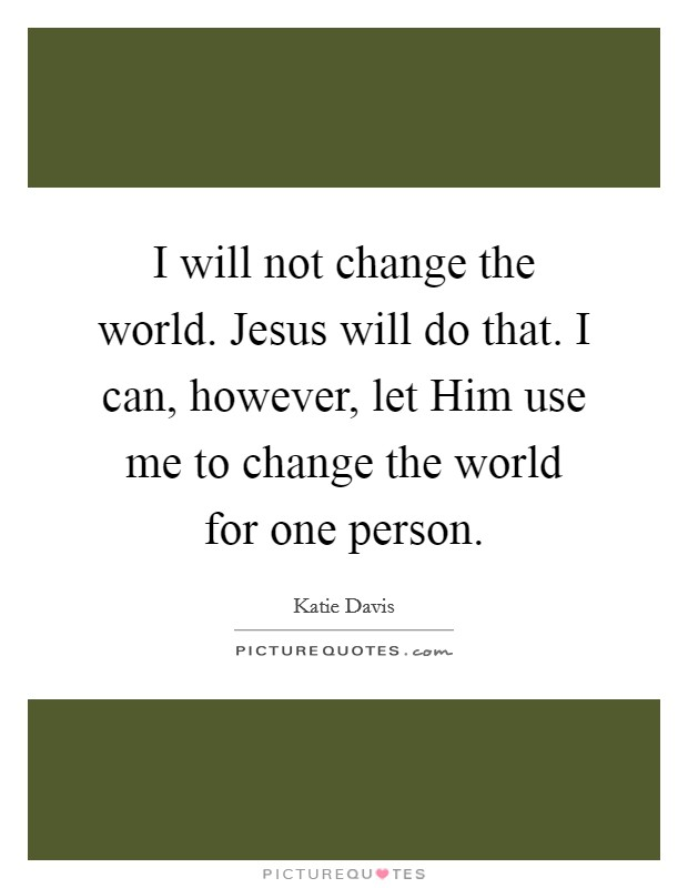 I will not change the world. Jesus will do that. I can, however, let Him use me to change the world for one person Picture Quote #1