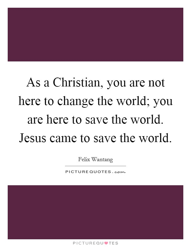As a Christian, you are not here to change the world; you are here to save the world. Jesus came to save the world Picture Quote #1