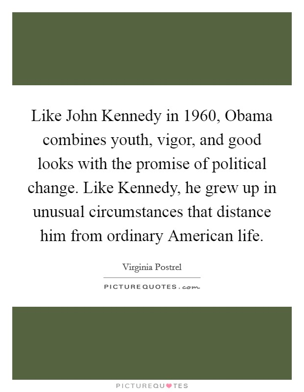 Like John Kennedy in 1960, Obama combines youth, vigor, and good looks with the promise of political change. Like Kennedy, he grew up in unusual circumstances that distance him from ordinary American life Picture Quote #1