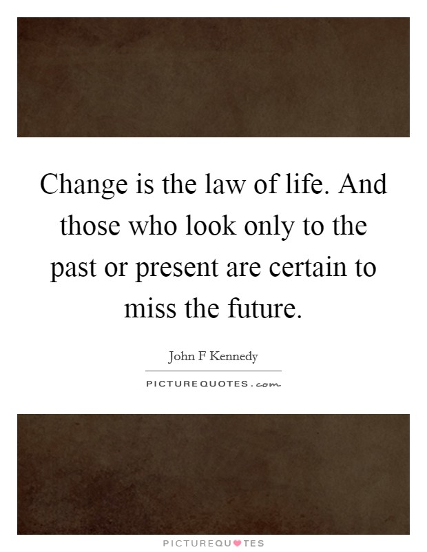 Change is the law of life. And those who look only to the past or present are certain to miss the future Picture Quote #1