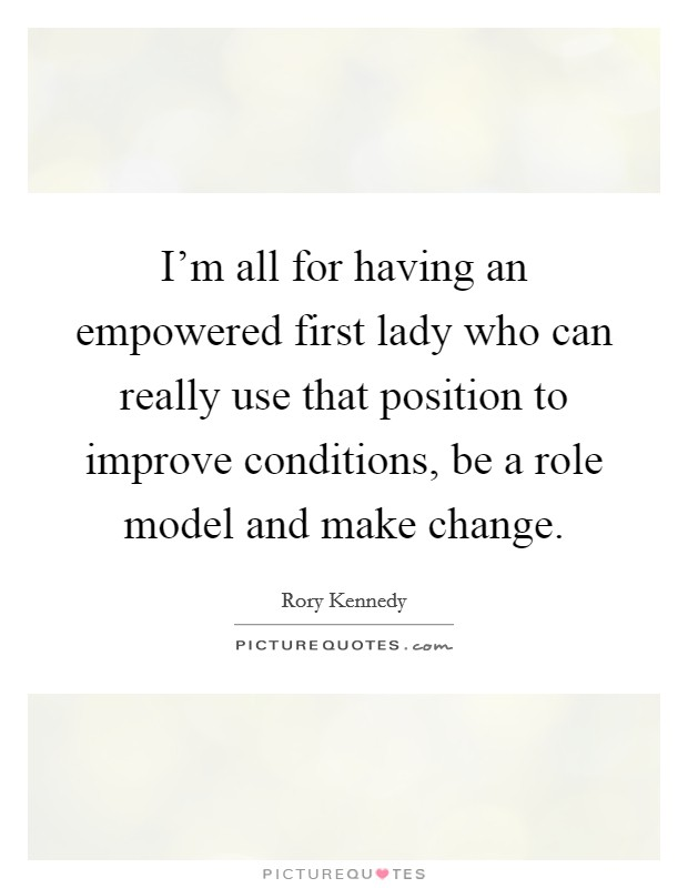 I'm all for having an empowered first lady who can really use that position to improve conditions, be a role model and make change Picture Quote #1