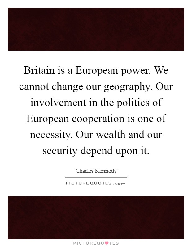 Britain is a European power. We cannot change our geography. Our involvement in the politics of European cooperation is one of necessity. Our wealth and our security depend upon it Picture Quote #1