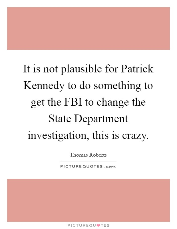 It is not plausible for Patrick Kennedy to do something to get the FBI to change the State Department investigation, this is crazy Picture Quote #1