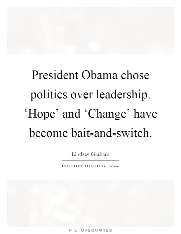President Obama chose politics over leadership. 'Hope' and 'Change' have become bait-and-switch Picture Quote #1