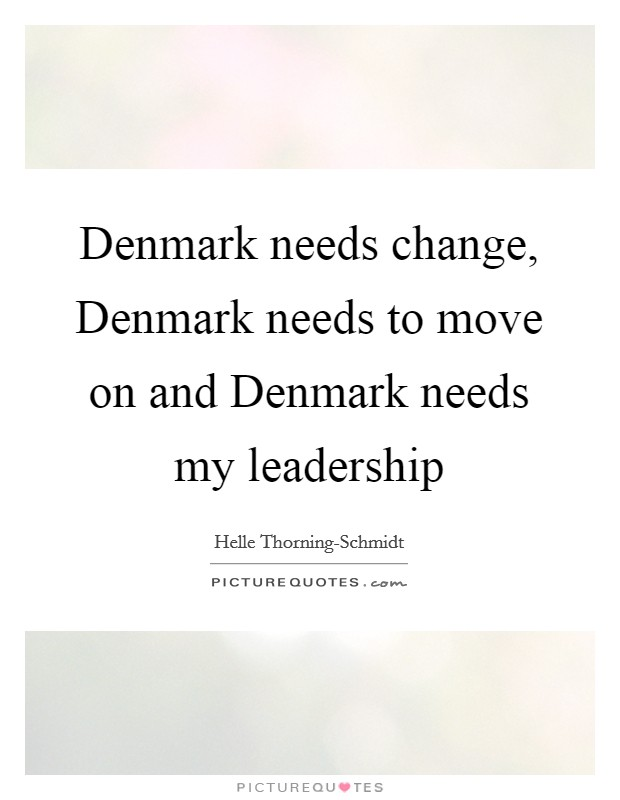 Denmark needs change, Denmark needs to move on and Denmark needs my leadership Picture Quote #1
