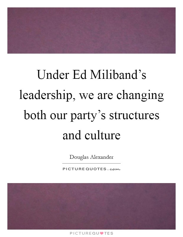 Under Ed Miliband's leadership, we are changing both our party's structures and culture Picture Quote #1