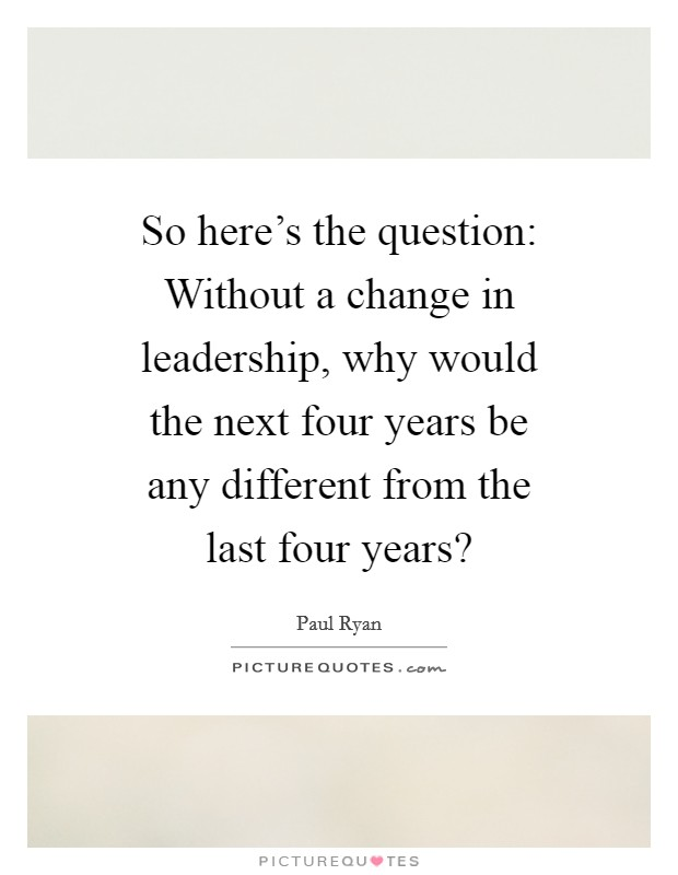 So here's the question: Without a change in leadership, why would the next four years be any different from the last four years? Picture Quote #1