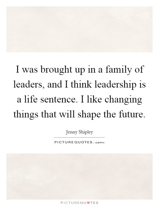 I was brought up in a family of leaders, and I think leadership is a life sentence. I like changing things that will shape the future Picture Quote #1