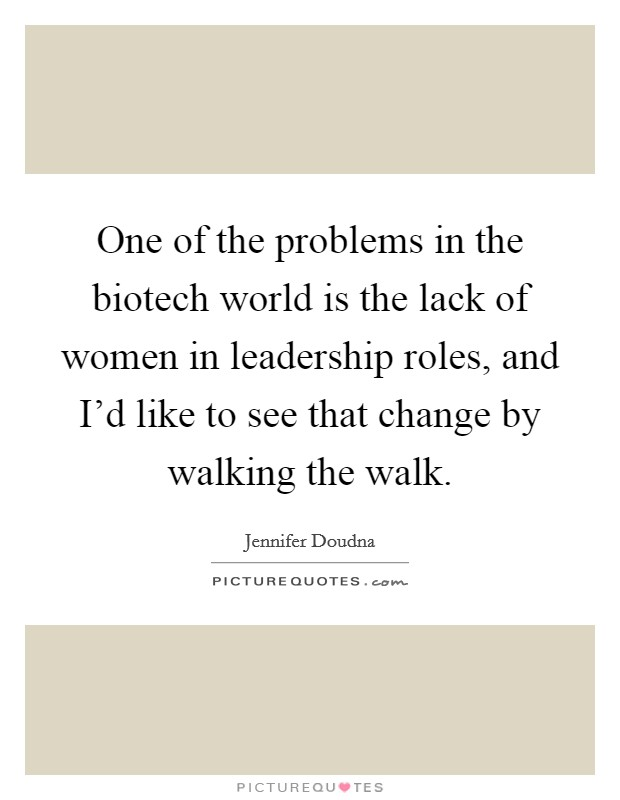 One of the problems in the biotech world is the lack of women in leadership roles, and I'd like to see that change by walking the walk Picture Quote #1
