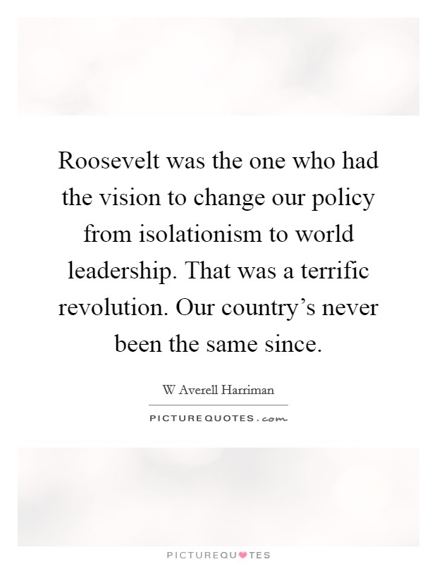 Roosevelt was the one who had the vision to change our policy from isolationism to world leadership. That was a terrific revolution. Our country's never been the same since Picture Quote #1