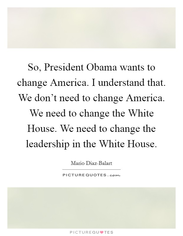So, President Obama wants to change America. I understand that. We don't need to change America. We need to change the White House. We need to change the leadership in the White House. Picture Quote #1