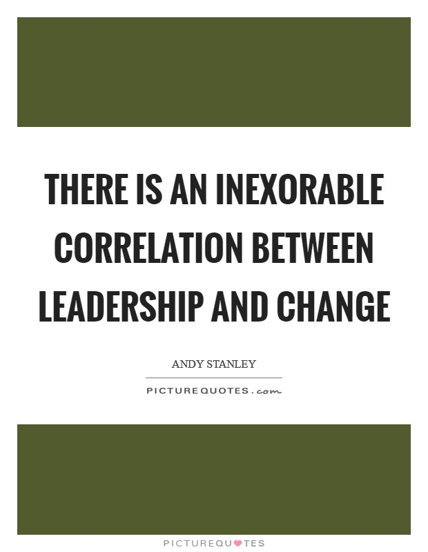 There is an inexorable correlation between leadership and change Picture Quote #1