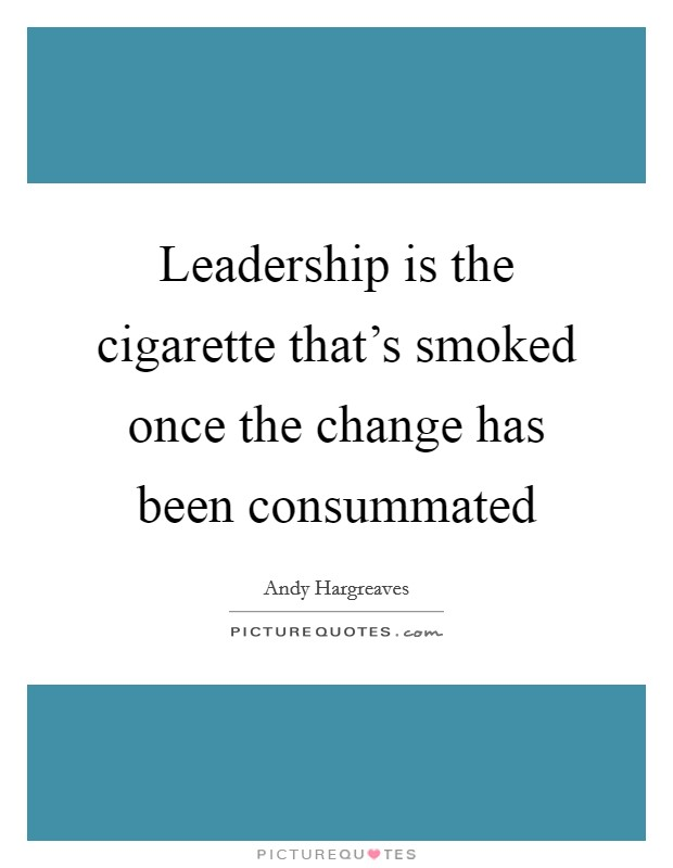 Leadership is the cigarette that's smoked once the change has been consummated Picture Quote #1