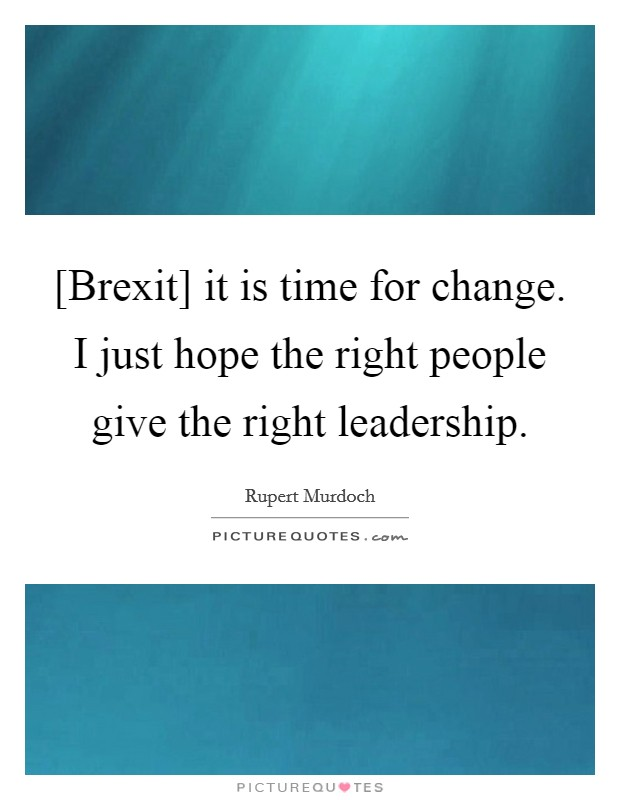 [Brexit] it is time for change. I just hope the right people give the right leadership Picture Quote #1