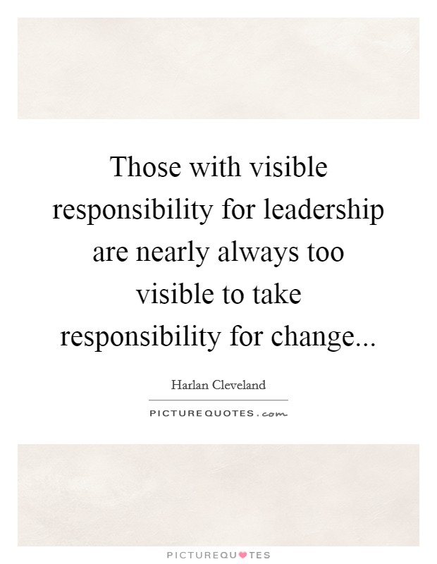 Those with visible responsibility for leadership are nearly always too visible to take responsibility for change Picture Quote #1