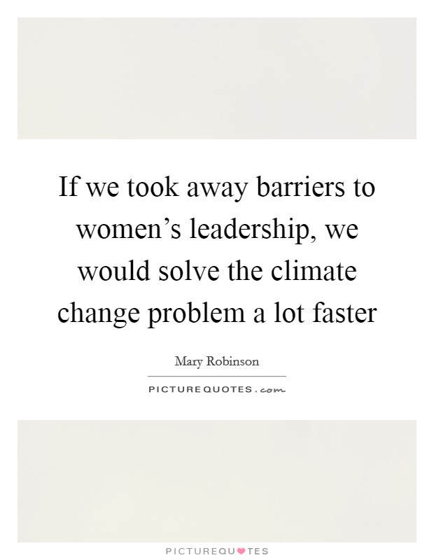 If we took away barriers to women's leadership, we would solve the climate change problem a lot faster Picture Quote #1