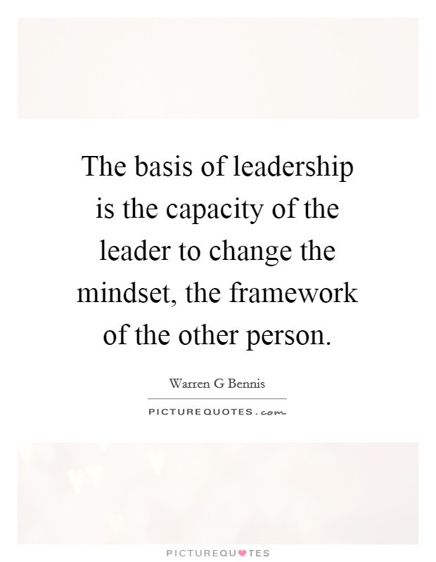 The basis of leadership is the capacity of the leader to change the mindset, the framework of the other person Picture Quote #1