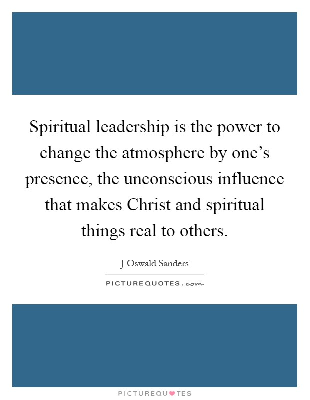 Spiritual leadership is the power to change the atmosphere by one's presence, the unconscious influence that makes Christ and spiritual things real to others Picture Quote #1