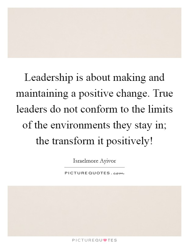 Leadership is about making and maintaining a positive change. True leaders do not conform to the limits of the environments they stay in; the transform it positively! Picture Quote #1