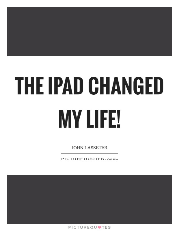 The iPad changed my life! Picture Quote #1