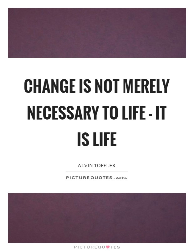 Change is not merely necessary to life - it is life Picture Quote #1
