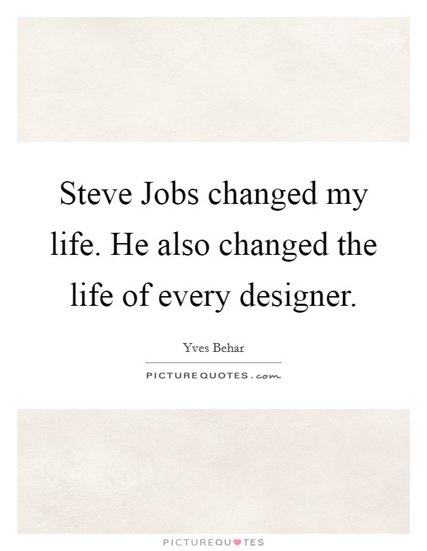 Steve Jobs changed my life. He also changed the life of every designer Picture Quote #1