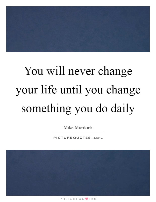 You will never change your life until you change something you do daily Picture Quote #1