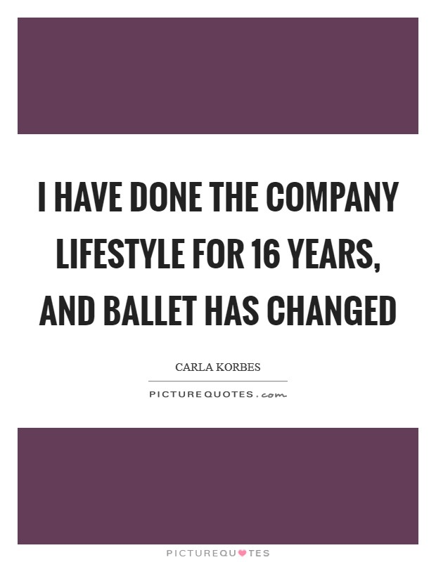 I have done the company lifestyle for 16 years, and ballet has changed Picture Quote #1