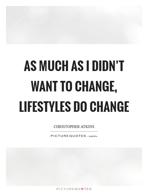 As much as I didn't want to change, lifestyles do change Picture Quote #1