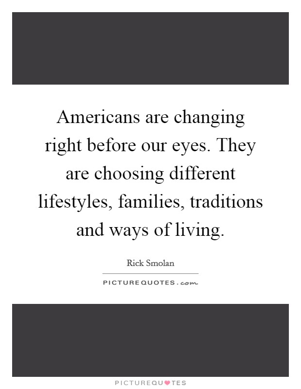 Americans are changing right before our eyes. They are choosing different lifestyles, families, traditions and ways of living Picture Quote #1