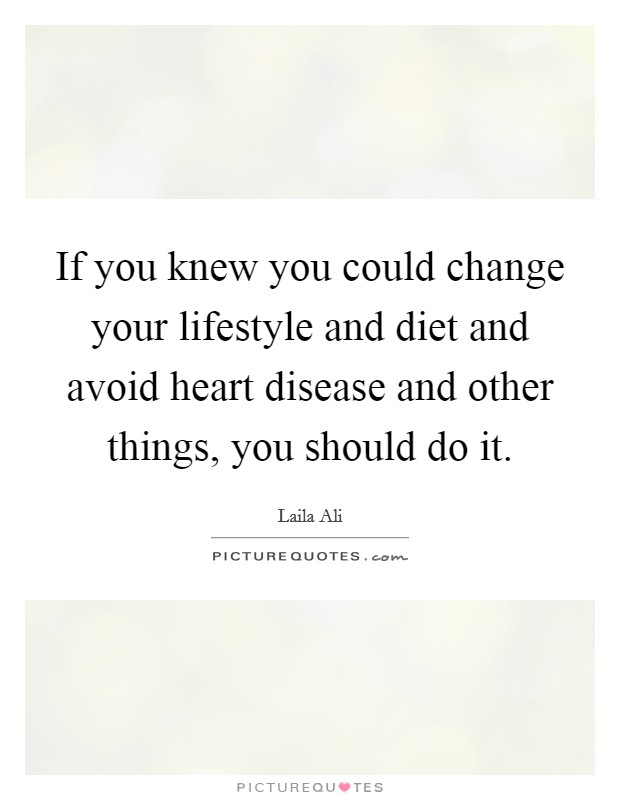 If you knew you could change your lifestyle and diet and avoid heart disease and other things, you should do it Picture Quote #1
