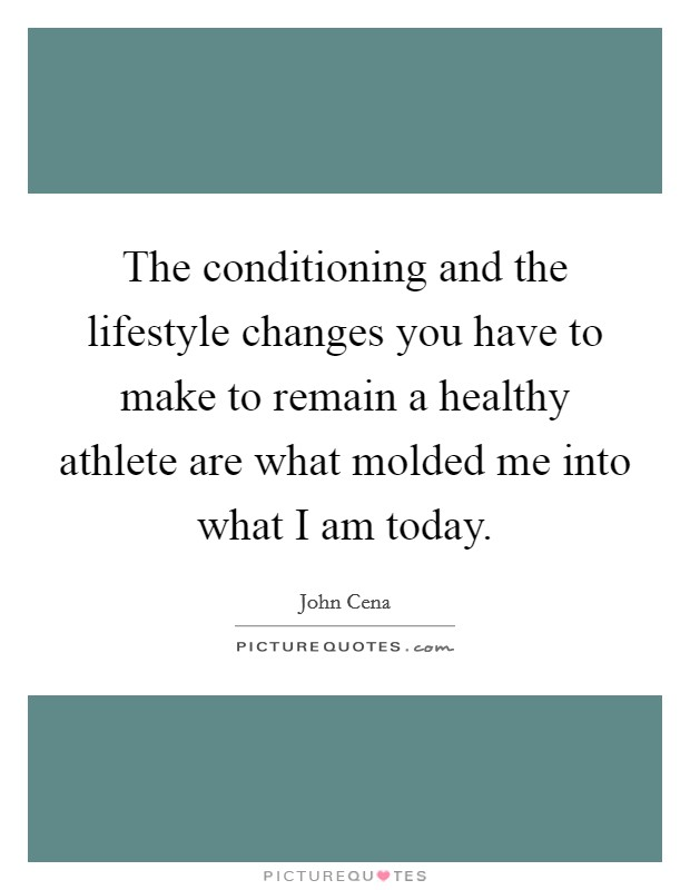 The conditioning and the lifestyle changes you have to make to remain a healthy athlete are what molded me into what I am today Picture Quote #1