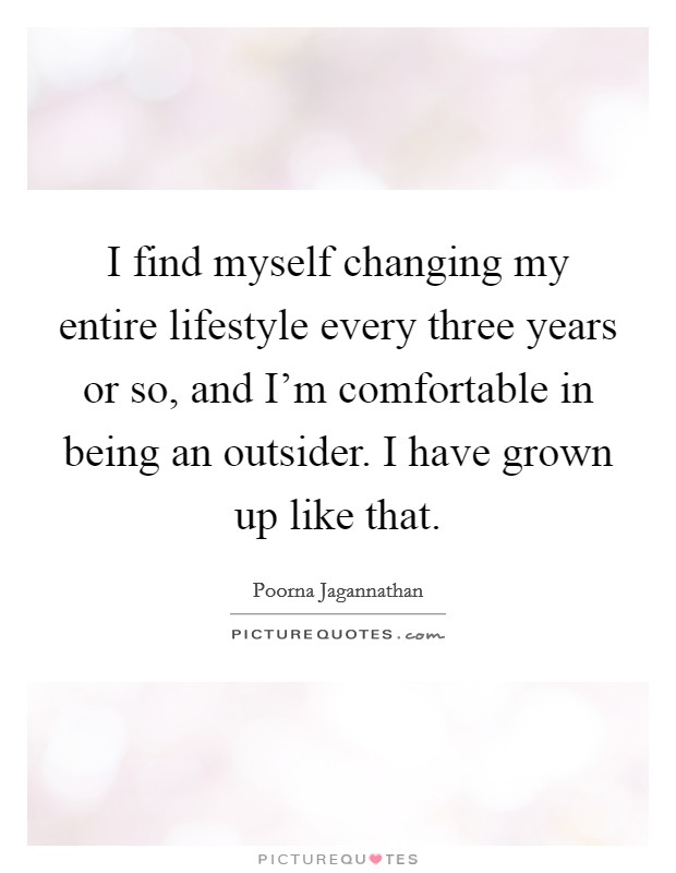I find myself changing my entire lifestyle every three years or so, and I'm comfortable in being an outsider. I have grown up like that Picture Quote #1