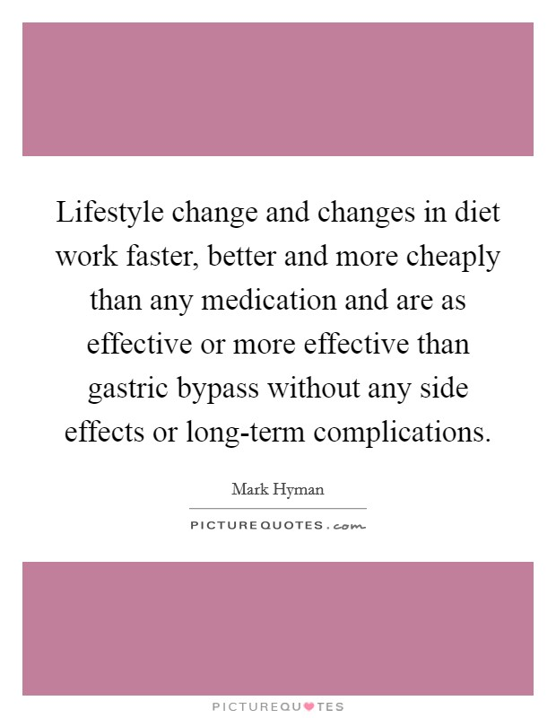 Lifestyle change and changes in diet work faster, better and more cheaply than any medication and are as effective or more effective than gastric bypass without any side effects or long-term complications Picture Quote #1