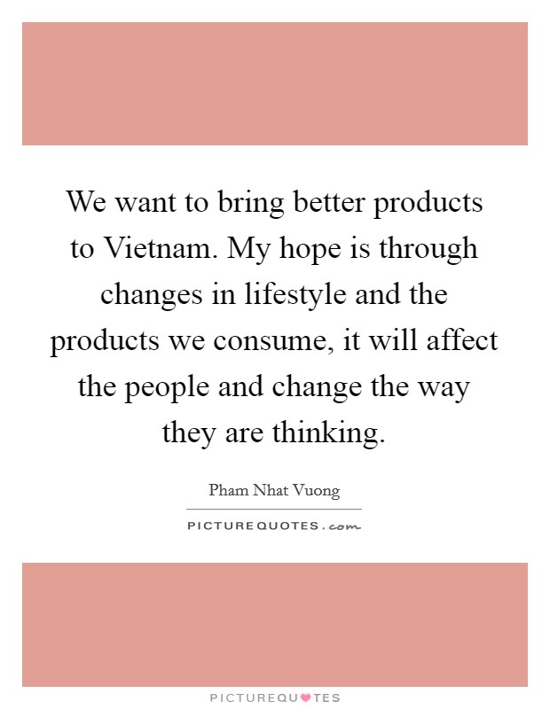 We want to bring better products to Vietnam. My hope is through changes in lifestyle and the products we consume, it will affect the people and change the way they are thinking Picture Quote #1