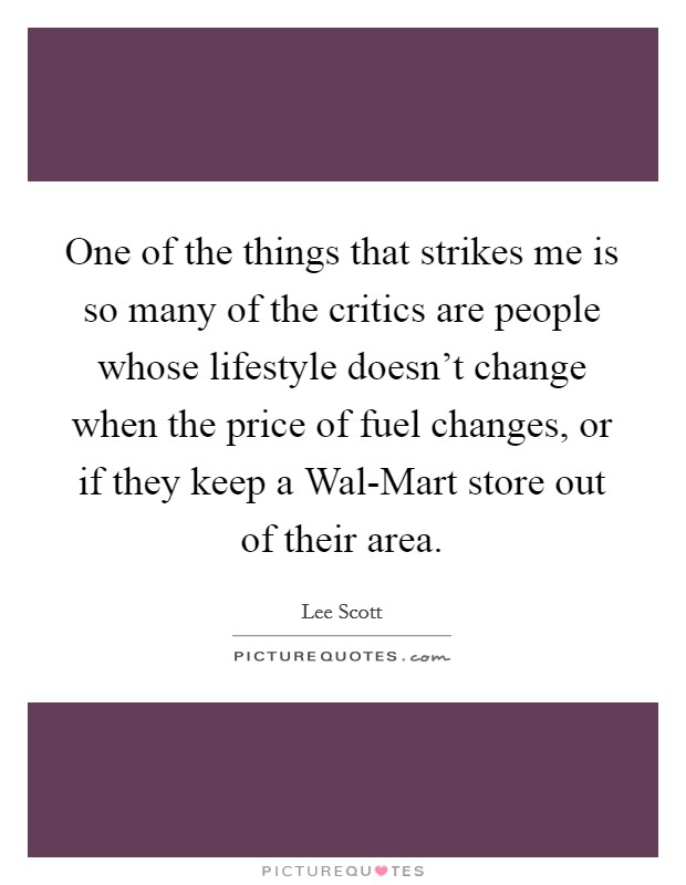 One of the things that strikes me is so many of the critics are people whose lifestyle doesn't change when the price of fuel changes, or if they keep a Wal-Mart store out of their area Picture Quote #1
