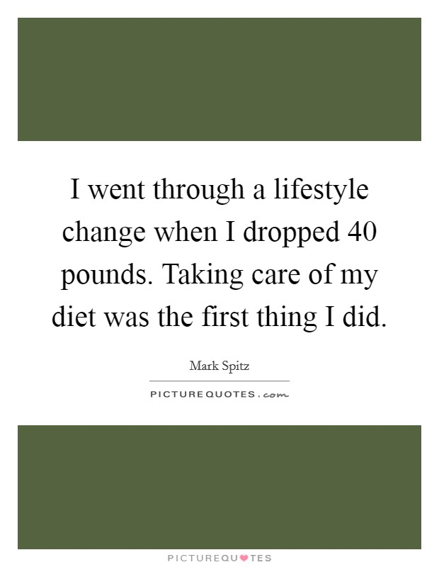 I went through a lifestyle change when I dropped 40 pounds. Taking care of my diet was the first thing I did Picture Quote #1
