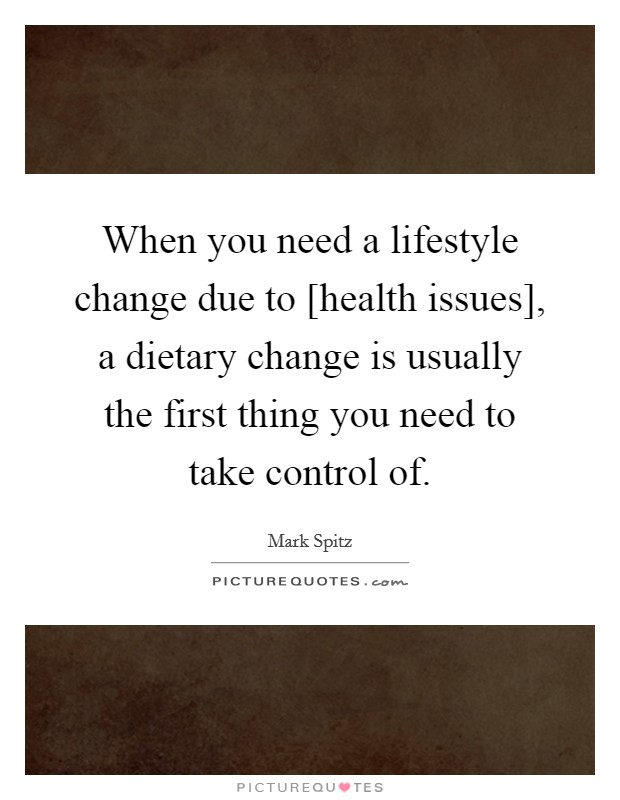 When you need a lifestyle change due to [health issues], a dietary change is usually the first thing you need to take control of Picture Quote #1