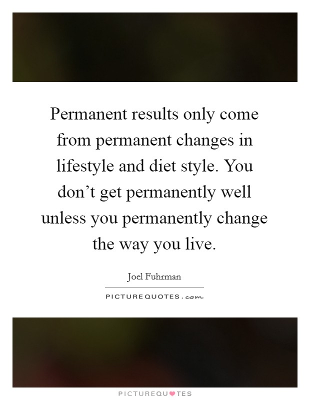 Permanent results only come from permanent changes in lifestyle and diet style. You don't get permanently well unless you permanently change the way you live Picture Quote #1