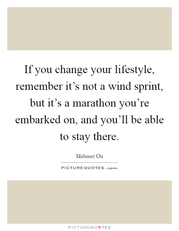 If you change your lifestyle, remember it's not a wind sprint, but it's a marathon you're embarked on, and you'll be able to stay there Picture Quote #1