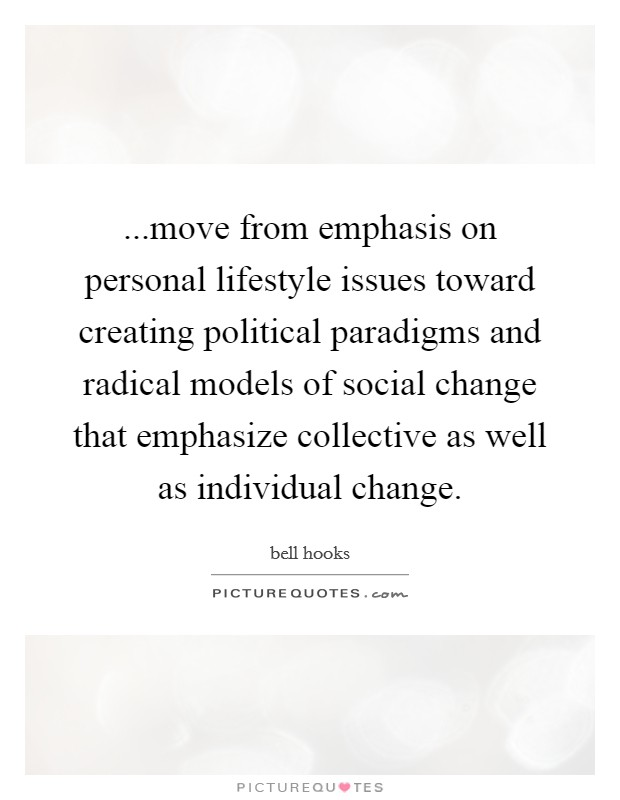 ...move from emphasis on personal lifestyle issues toward creating political paradigms and radical models of social change that emphasize collective as well as individual change Picture Quote #1