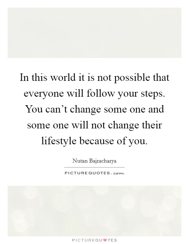 In this world it is not possible that everyone will follow your steps. You can't change some one and some one will not change their lifestyle because of you Picture Quote #1