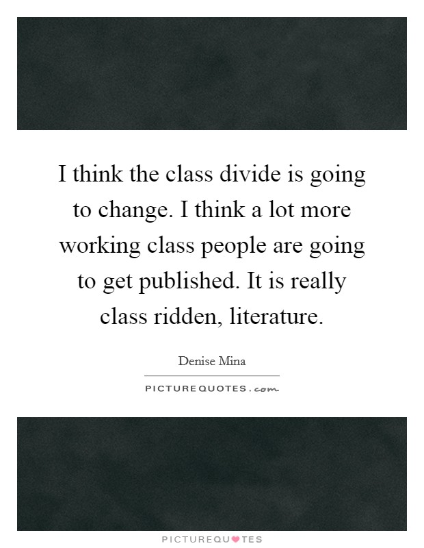 I think the class divide is going to change. I think a lot more working class people are going to get published. It is really class ridden, literature Picture Quote #1