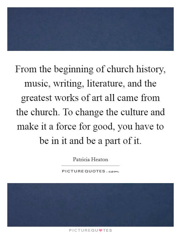 From the beginning of church history, music, writing, literature, and the greatest works of art all came from the church. To change the culture and make it a force for good, you have to be in it and be a part of it Picture Quote #1