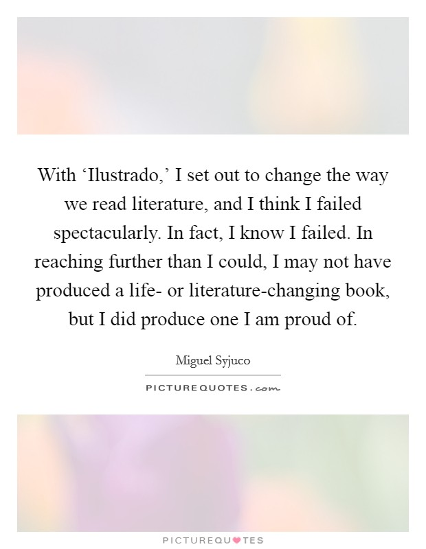 With 'Ilustrado,' I set out to change the way we read literature, and I think I failed spectacularly. In fact, I know I failed. In reaching further than I could, I may not have produced a life- or literature-changing book, but I did produce one I am proud of Picture Quote #1