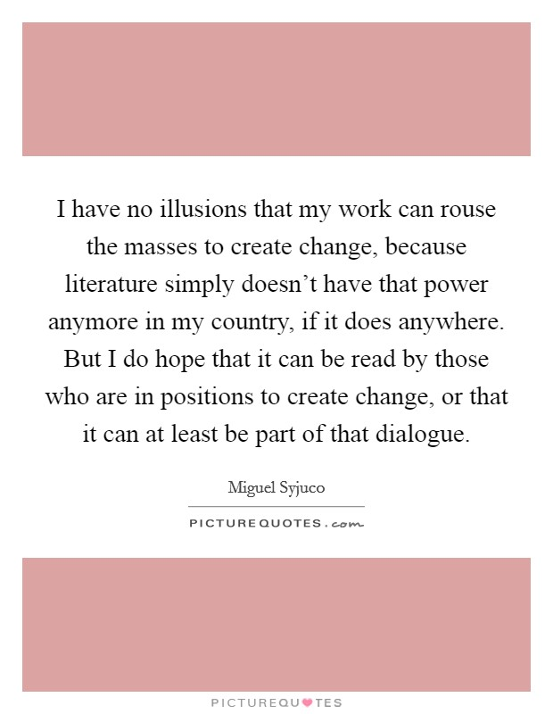 I have no illusions that my work can rouse the masses to create change, because literature simply doesn't have that power anymore in my country, if it does anywhere. But I do hope that it can be read by those who are in positions to create change, or that it can at least be part of that dialogue Picture Quote #1
